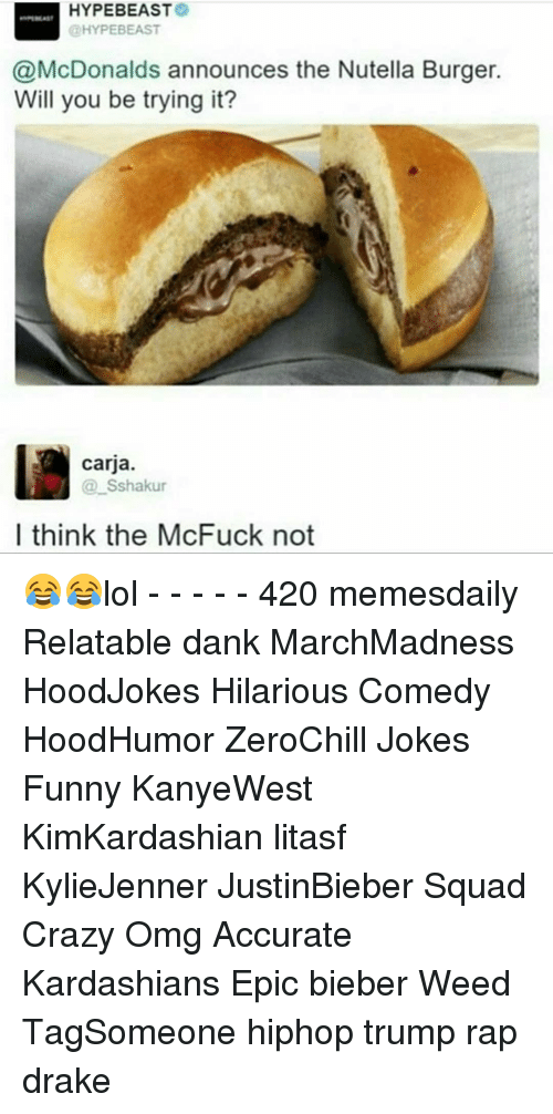 Hype Beasts: HYPE BEAST  OHYPEBEAST  @McDonalds announces the Nutella Burger.  Will you be trying it?  carja.  Sshakur  I think the McFuck not 😂😂lol - - - - - 420 memesdaily Relatable dank MarchMadness HoodJokes Hilarious Comedy HoodHumor ZeroChill Jokes Funny KanyeWest KimKardashian litasf KylieJenner JustinBieber Squad Crazy Omg Accurate Kardashians Epic bieber Weed TagSomeone hiphop trump rap drake
