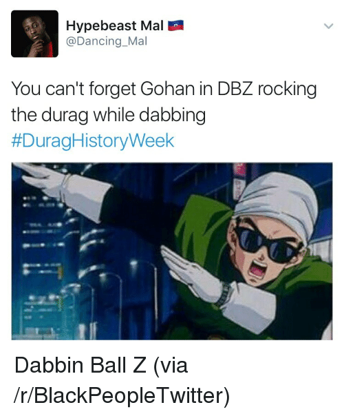Dabbin': Hypebeast Mal  @Dancing Mal  You can't forget Gohan in DBZ rocking  the durag while dabbing  <p>Dabbin Ball Z (via /r/BlackPeopleTwitter)</p>