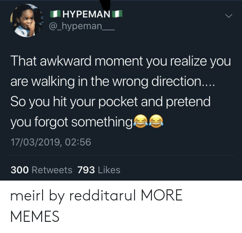 That Awkward Moment: HYPEMAN  @_hypeman_  That awkward moment you realize you  are walking in the wrong direction.  So you hit your pocket and pretend  you forgot something  17/03/2019, 02:56  300 Retweets 793 Likes meirl by redditarul MORE MEMES