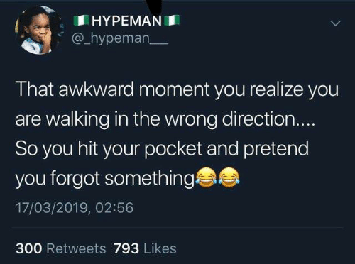 Awkward Moment: HYPEMANI  @_hypeman  That awkward moment you realize you  are walking in the wrong direction.  So you hit your pocket and pretend  you forgot something  17/03/2019, 02:56  300 Retweets 793 Likes