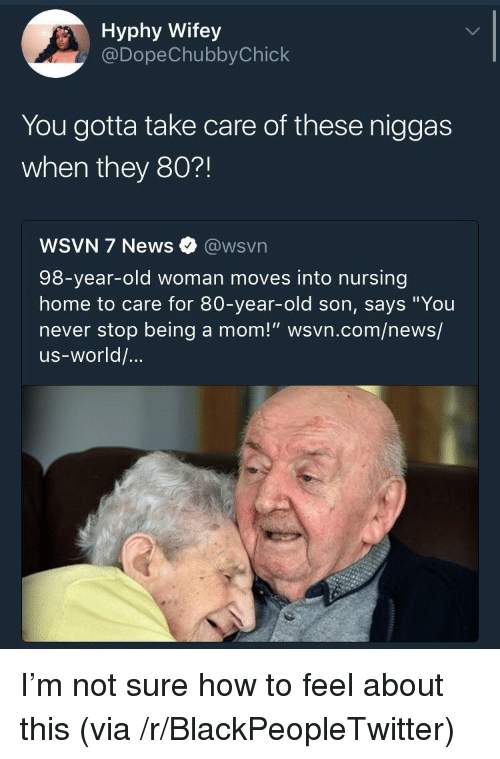"""Wsvn: Hyphy Wifey  @DopeChubbyChick  You gotta take care of these niggas  when they 80?!  WSVN 7 News @wsvn  98-year-old woman moves into nursing  home to care for 80-year-old son, says """"You  never stop being a mom!"""" wsvn.com/news/  us-world/... <p>I&rsquo;m not sure how to feel about this (via /r/BlackPeopleTwitter)</p>"""