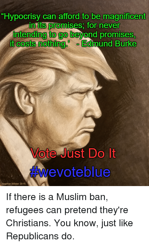"Just Do It, Memes, and Magnificent: ""Hypocrisy can afford to be magnificent  in its promis  for never  intending to go  beyond promises,  it costs nothing  Edmund Burke  Vote Just Do It  evoteblue  Heather Wilder 2015 If there is a Muslim ban, refugees can pretend they're Christians. You know, just like Republicans do."