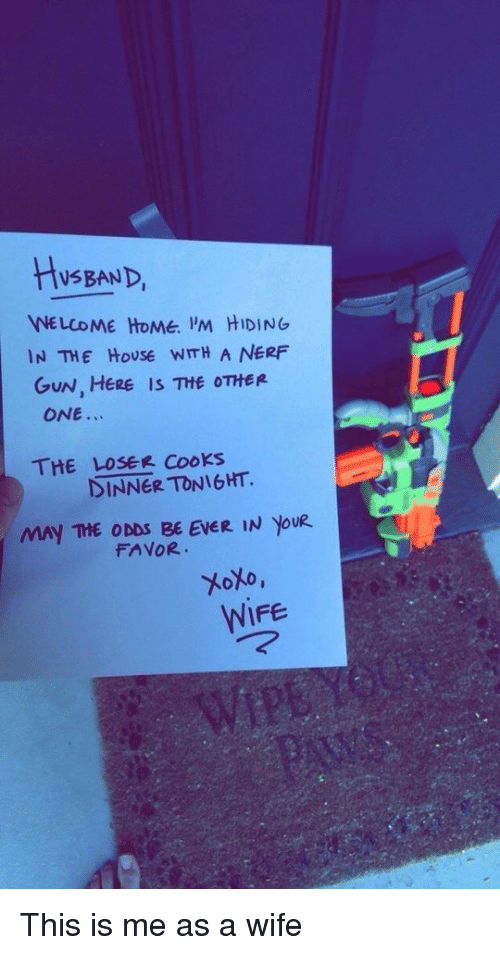 Home, House, and Wife: HySBAND,  NE LCOME HOMe. 'M HIDING  IN THE HoUSE WITH A NERF  GUN, HERE IS THE OTHER  ONE.  THE LOSER CooKs  DINNER TONIGHT.  MAY THE ODDS BE EVER IN YoU  FAVOR  WIFE This is me as a wife