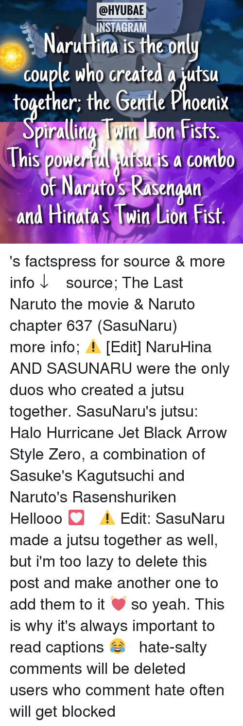 Another One, Facts, and Halo: @HYUBAE  INSTAGRAM  NaruHina is the only  couple who created a jutsu  together, the Gentle Phoenix  This powerfu is a combo  of Naruto KASengan  and Hinata si Min Lion Fist 's facts⎜press for source & more info ↓ ⠀ ⠀ ⠀⠀✩ source; The Last Naruto the movie & Naruto chapter 637 (SasuNaru) ⠀⠀✩ more info; ⚠️ [Edit] NaruHina AND SASUNARU were the only duos who created a jutsu together. SasuNaru's jutsu: Halo Hurricane Jet Black Arrow Style Zero, a combination of Sasuke's Kagutsuchi and Naruto's Rasenshuriken ⠀ Hellooo 💟 ⠀ ⚠️ Edit: SasuNaru made a jutsu together as well, but i'm too lazy to delete this post and make another one to add them to it 💓 so yeah. This is why it's always important to read captions 😂 ⠀⠀⠀ ❥ hate-salty comments will be deleted ❥ users who comment hate often will get blocked