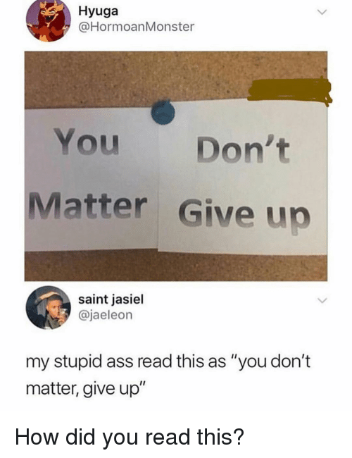 """dont matter: Hyuga  @HormoanMonster  You Don't  Matter Give up  saint jasiel  @jaeleon  my stupid ass read this as """"you don't  matter, give up"""" How did you read this?"""