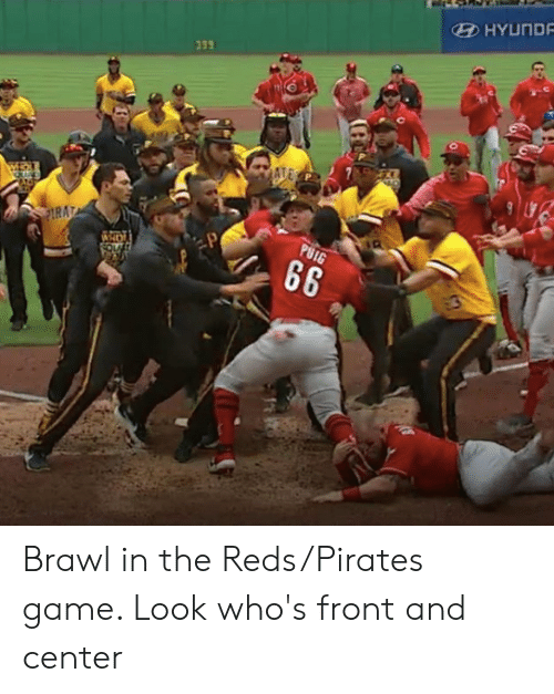 Reds: HYUND  339 Brawl in the Reds/Pirates game. Look who's front and center