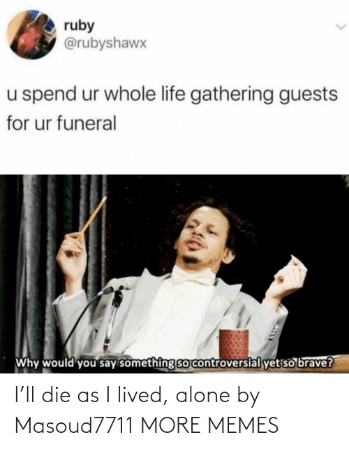 Lived: I'll die as I lived, alone by Masoud7711 MORE MEMES