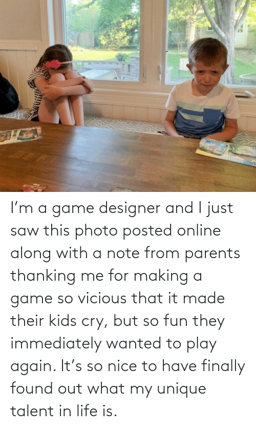 Saw: I'm a game designer and I just saw this photo posted online along with a note from parents thanking me for making a game so vicious that it made their kids cry, but so fun they immediately wanted to play again. It's so nice to have finally found out what my unique talent in life is.