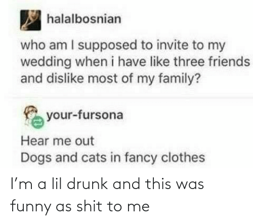 Drunk: I'm a lil drunk and this was funny as shit to me