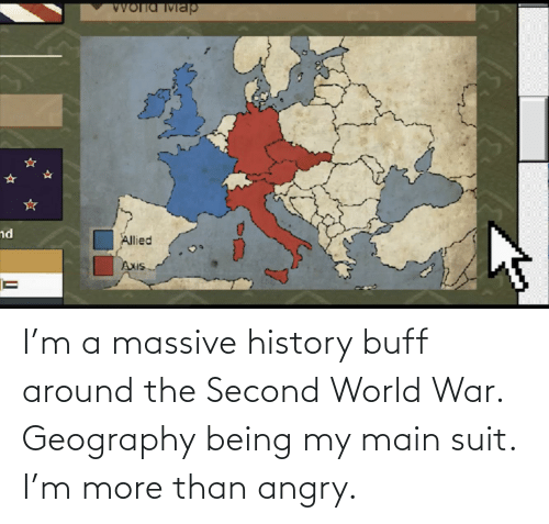 world war: I'm a massive history buff around the Second World War. Geography being my main suit. I'm more than angry.