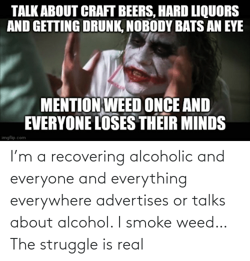 The Struggle is Real: I'm a recovering alcoholic and everyone and everything everywhere advertises or talks about alcohol. I smoke weed… The struggle is real