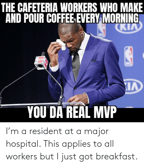 major: I'm a resident at a major hospital. This applies to all workers but I just got breakfast.