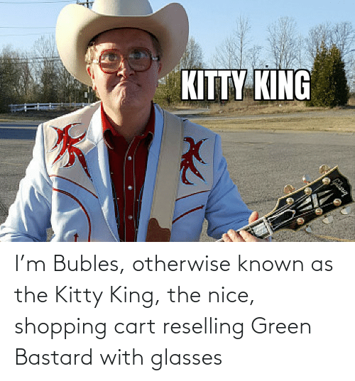 Green Bastard: I'm Bubles, otherwise known as the Kitty King, the nice, shopping cart reselling Green Bastard with glasses