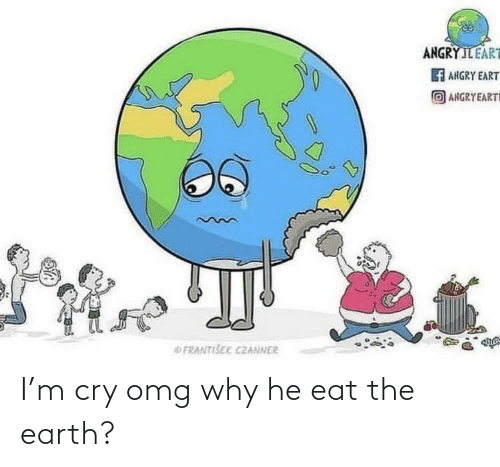 Omg, Earth, and Im 14 & This Is Deep: I'm cry omg why he eat the earth?