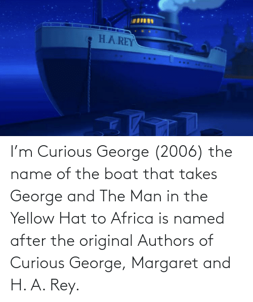 name of: I'm Curious George (2006) the name of the boat that takes George and The Man in the Yellow Hat to Africa is named after the original Authors of Curious George, Margaret and H. A. Rey.