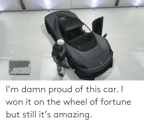 wheel of fortune: I'm damn proud of this car. I won it on the wheel of fortune but still it's amazing.