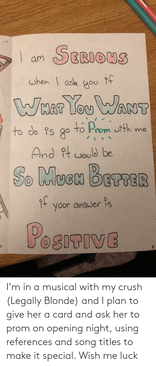 Legally Blonde: I'm in a musical with my crush (Legally Blonde) and I plan to give her a card and ask her to prom on opening night, using references and song titles to make it special. Wish me luck