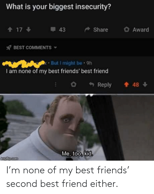 best friend: I'm none of my best friends' second best friend either.