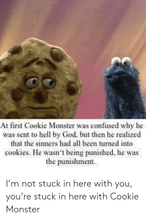 stuck: I'm not stuck in here with you, you're stuck in here with Cookie Monster