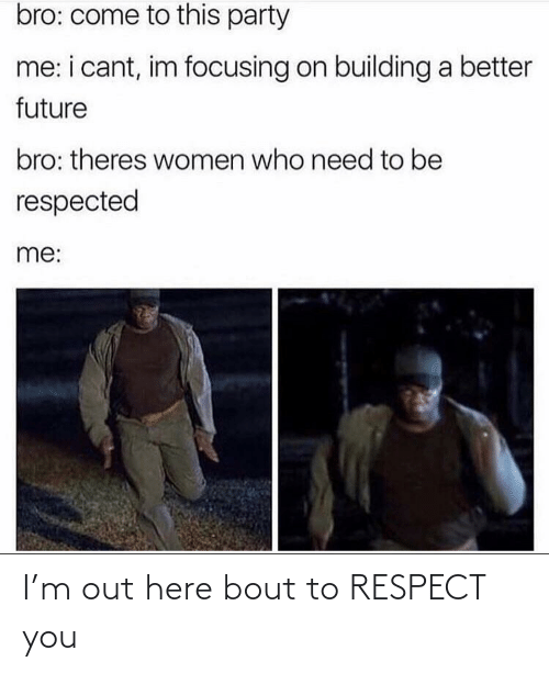bout: I'm out here bout to RESPECT you