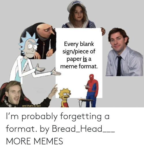 Forgetting: I'm probably forgetting a format. by Bread_Head___ MORE MEMES