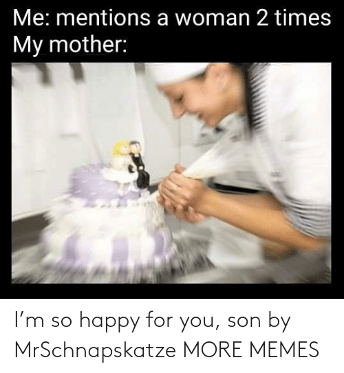 For You: I'm so happy for you, son by MrSchnapskatze MORE MEMES