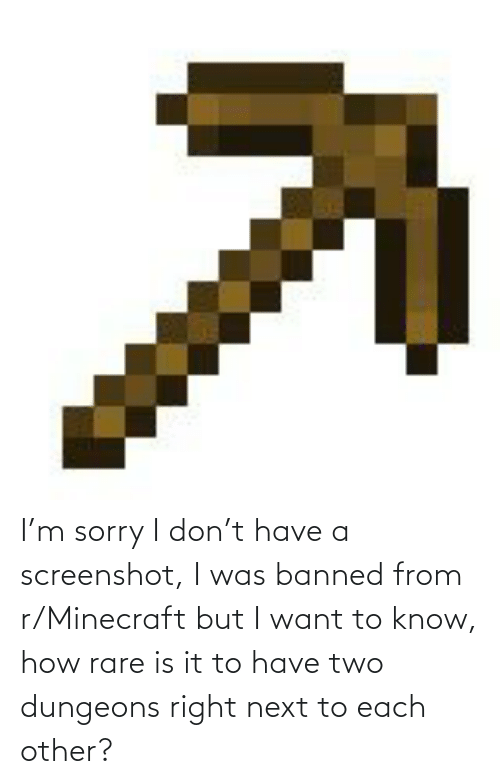 dungeons: I'm sorry I don't have a screenshot, I was banned from r/Minecraft but I want to know, how rare is it to have two dungeons right next to each other?