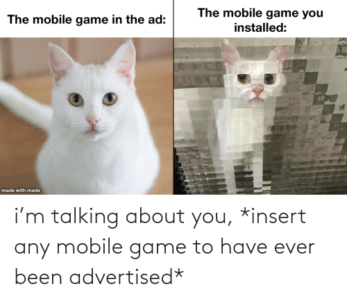 Insert: i'm talking about you, *insert any mobile game to have ever been advertised*