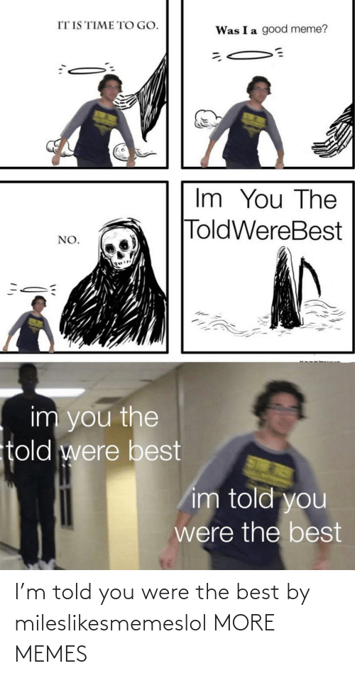 Told You: I'm told you were the best by mileslikesmemeslol MORE MEMES