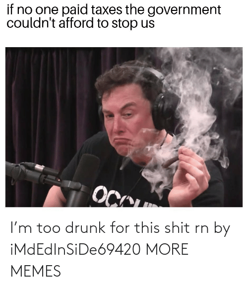 Drunk: I'm too drunk for this shit rn by iMdEdInSiDe69420 MORE MEMES