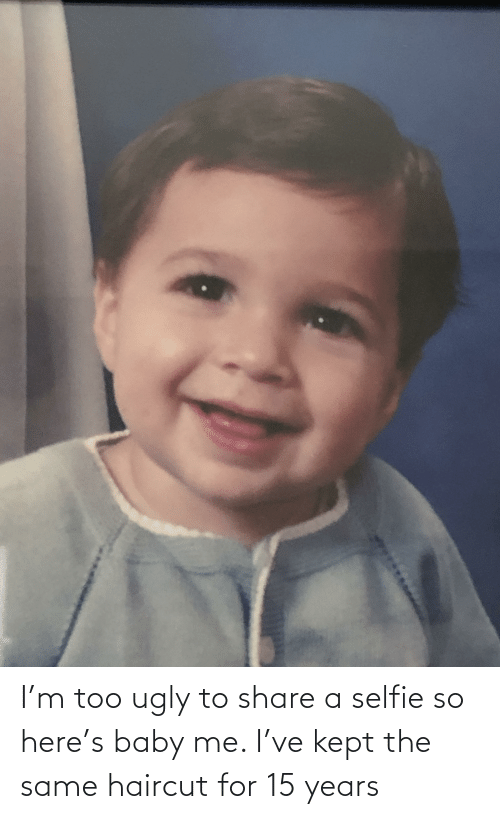Haircut: I'm too ugly to share a selfie so here's baby me. I've kept the same haircut for 15 years