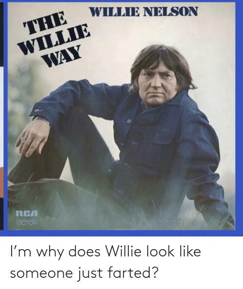 willie: I'm why does Willie look like someone just farted?