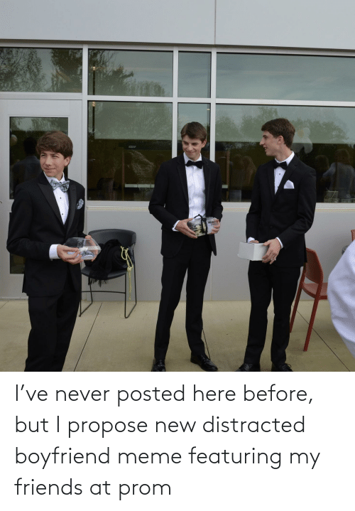 propose: I've never posted here before, but I propose new distracted boyfriend meme featuring my friends at prom