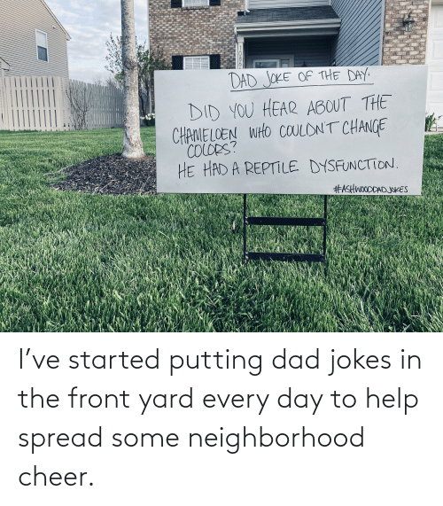 Dad Jokes: I've started putting dad jokes in the front yard every day to help spread some neighborhood cheer.