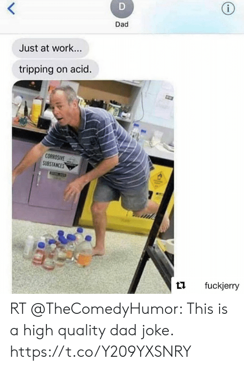 Fuckjerry: i  <  Dad  Just at work...  tripping on acid.  CORROSIVE  SUBSIANCES  fuckjerry RT @TheComedyHumor: This is a high quality dad joke. https://t.co/Y209YXSNRY