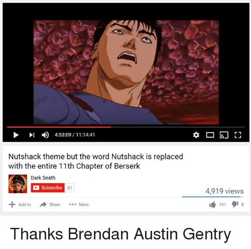 Nutshack: I 4:53:09 11:14:41  Nutshack theme but the word Nutshack is replaced  with the entire 11th Chapter of Berserk  Dark Seath  a Subscribe 87  Add to  Al Share  More  r 1  4,919 views  141 Thanks Brendan Austin Gentry