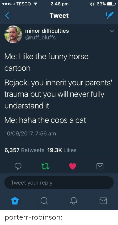 tesco: I 63%  oo TESCO  2:48 pm  Tweet  minor dilficulties  @ruff_bluffs  Me: I like the funny horse  cartoon  Bojack: you inherit your parents'  trauma but you will never fully  understand it  Me: haha the cops a cat  10/09/2017, 7:56 am  6,357 Retweets 19.3K Likes  Tweet your reply porterr-robinson: