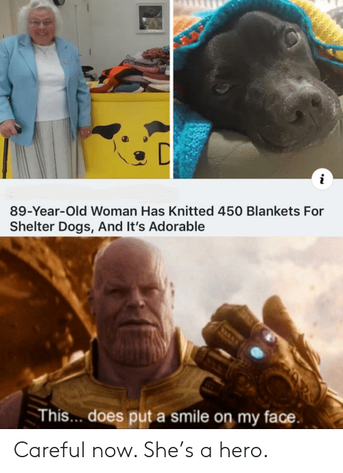 Old woman: i  89-Year-Old Woman Has Knitted 450 Blankets For  Shelter Dogs, And It's Adorable  This.. does put a smile on my face Careful now. She's a hero.