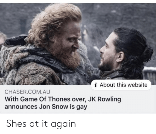 rowling: i About this website  CHASER.COM.AU  With Game Of Thones over, JK Rowling  announces Jon Snow is gay Shes at it again