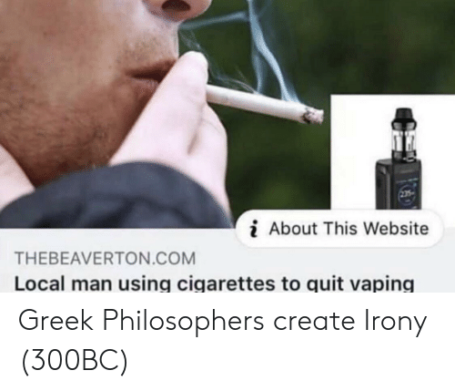Vaping: i About This Website  THEBEAVERTON.COM  Local man using cigarettes to quit vaping Greek Philosophers create Irony (300BC)