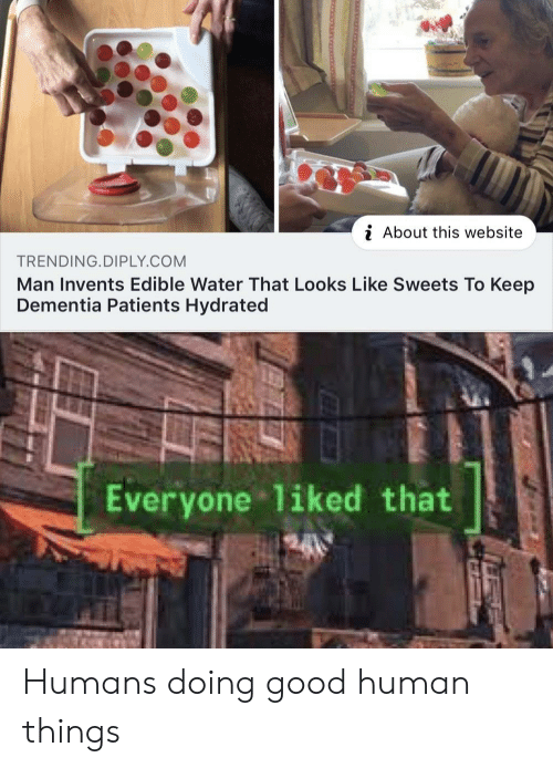 Dementia: i About this website  TRENDING.DIPLY.COM  Man Invents Edible Water That Looks Like Sweets To Keep  Dementia Patients Hydrated  Everyone liked that Humans doing good human things