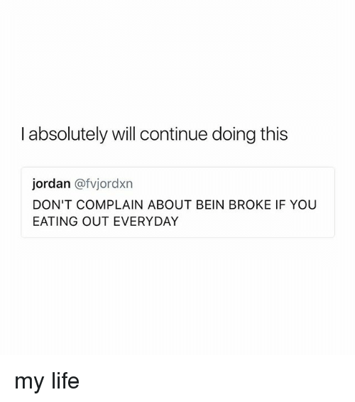 Broked: I absolutely will continue doing this  jordan @fvjordxn  DON'T COMPLAIN ABOUT BEIN BROKE IF YOU  EATING OUT EVERYDAY my life