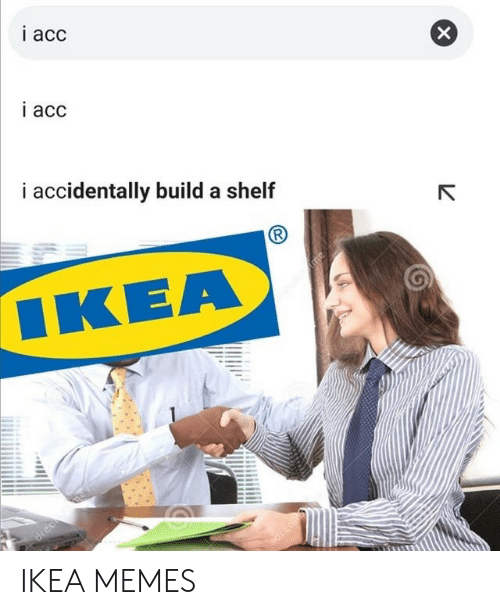 i accidentally: i acc  i acc  i accidentally build a shelf  ΙΚΕΑ  me  dreame  drean IKEA MEMES