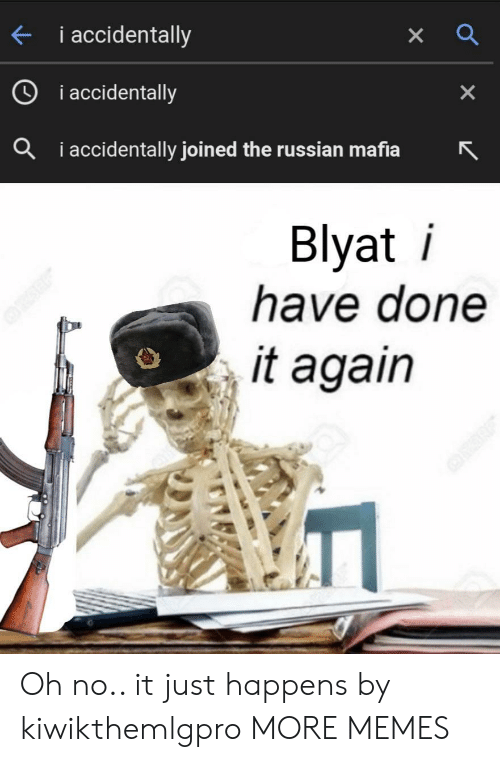 blyat: i accidentally  i accidentally  X  iaccidentally joined the russian mafia  a  Blyat i  have done  it again Oh no.. it just happens by kiwikthemlgpro MORE MEMES