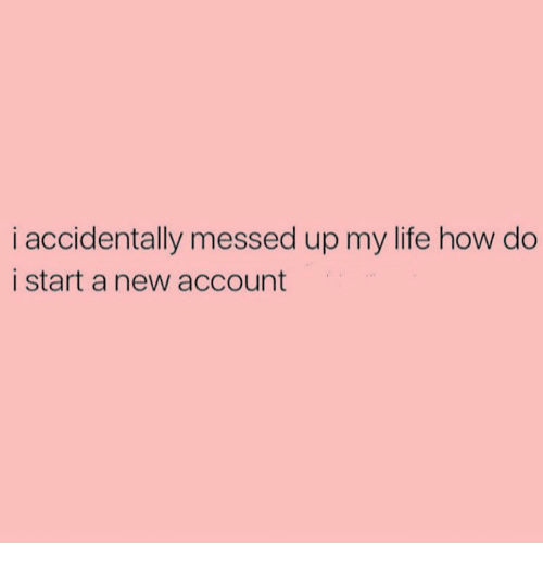 Girl Memes, Start A, and Starting A: i accidentally messed up my life how do  i start a new account