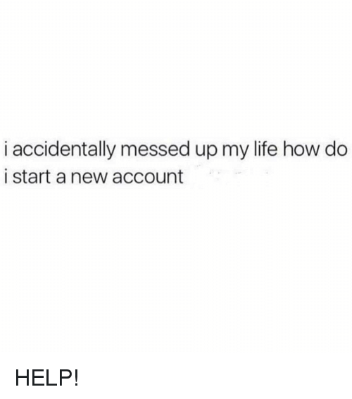 Memes, 🤖, and Start A: i accidentally messed up my life how do  i start a new account HELP!