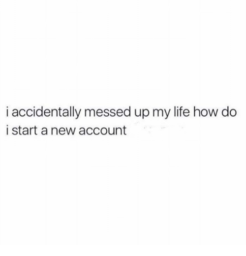Life, How, and Start A: i accidentally messed up my life how do  i start a new account