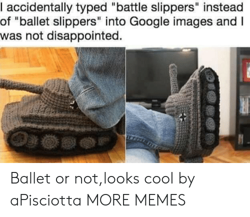 "Typed: I accidentally typed ""battle slippers"" instead  of ""ballet slippers"" into Google images and I  was not disappointed. Ballet or not,looks cool by aPisciotta MORE MEMES"