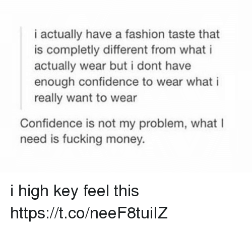 Confidence, Fashion, and Fucking: i actually have a fashion taste that  is completly different from what i  actually wear but i dont have  enough confidence to wear what i  really want to wear  Confidence is not my problem, what I  need is fucking money. i high key feel this https://t.co/neeF8tuiIZ