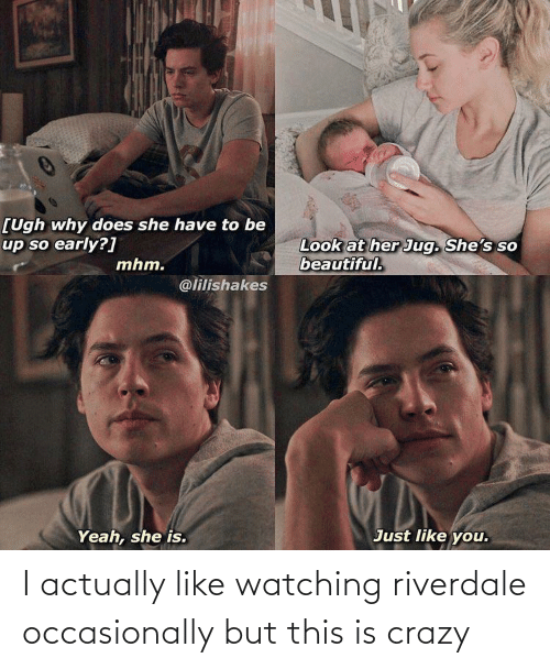 riverdale: I actually like watching riverdale occasionally but this is crazy